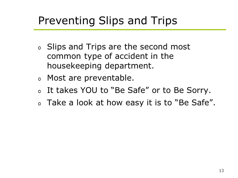 13 Preventing Slips and Trips o Slips and Trips are the second most common type of accident in the housekeeping department. o Most are preventable. o
