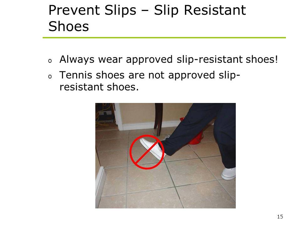 15 Prevent Slips – Slip Resistant Shoes o Always wear approved slip-resistant shoes! o Tennis shoes are not approved slip- resistant shoes.