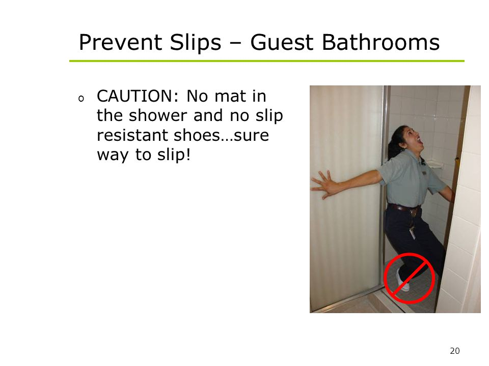 20 Prevent Slips – Guest Bathrooms o CAUTION: No mat in the shower and no slip resistant shoes…sure way to slip!