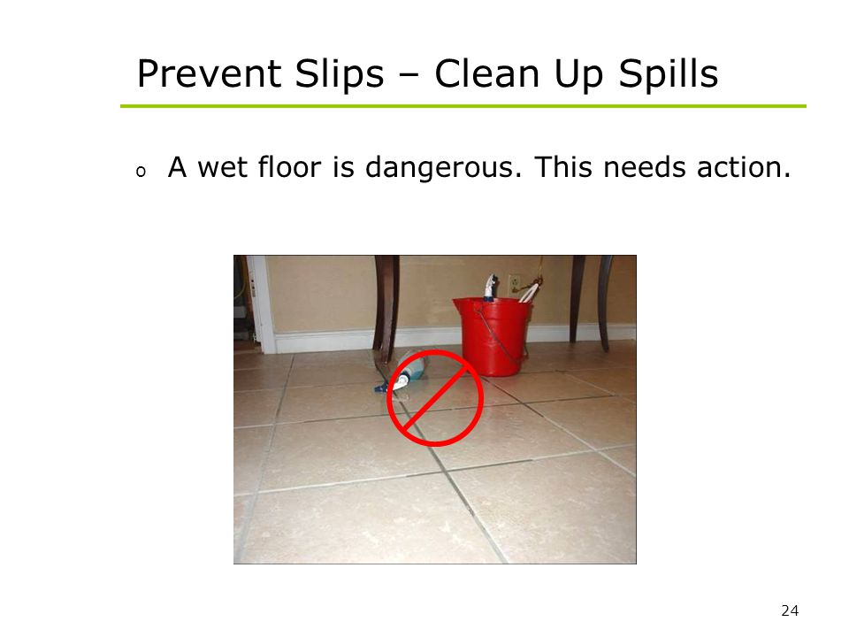 24 Prevent Slips – Clean Up Spills o A wet floor is dangerous. This needs action.