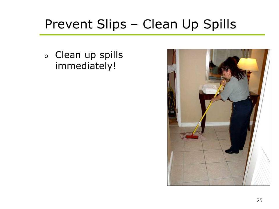 25 Prevent Slips – Clean Up Spills o Clean up spills immediately!