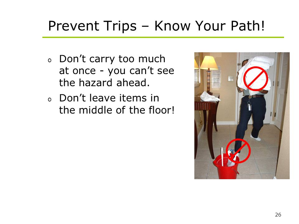 26 Prevent Trips – Know Your Path! o Dont carry too much at once - you cant see the hazard ahead. o Dont leave items in the middle of the floor!