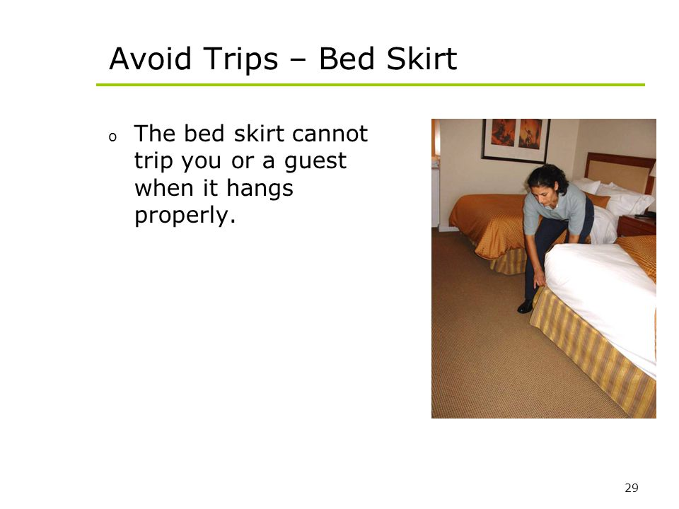 29 Avoid Trips – Bed Skirt o The bed skirt cannot trip you or a guest when it hangs properly.