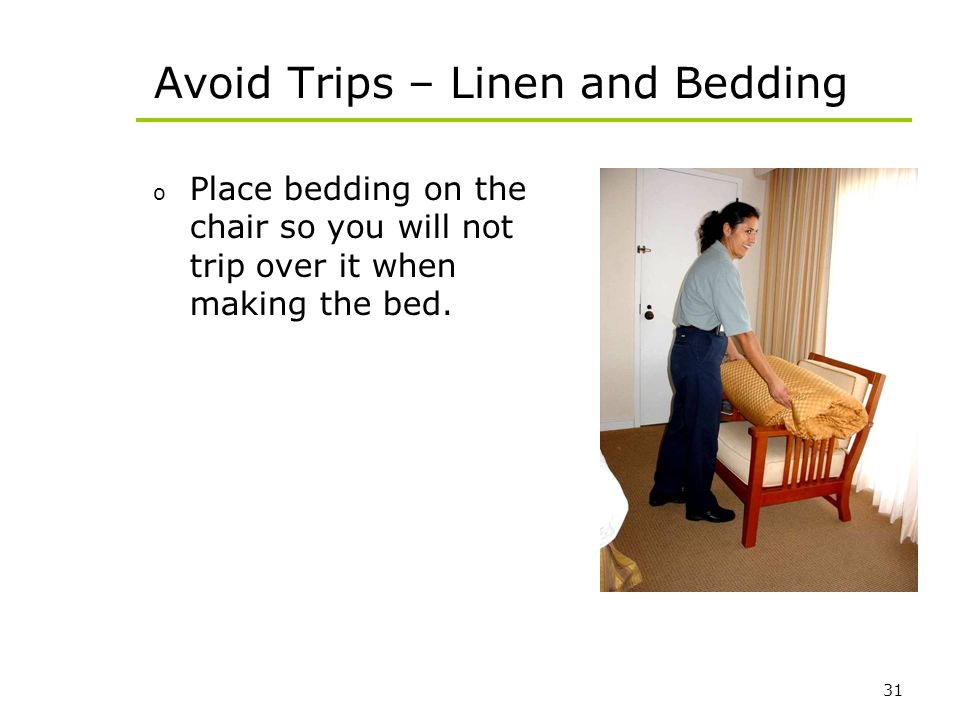 31 Avoid Trips – Linen and Bedding o Place bedding on the chair so you will not trip over it when making the bed.
