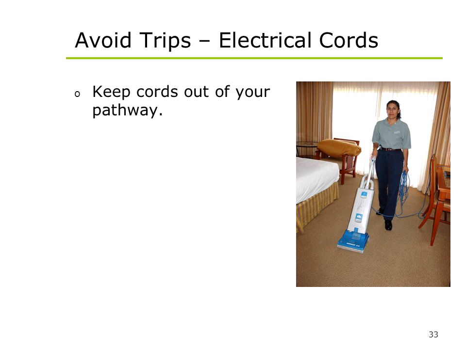 33 Avoid Trips – Electrical Cords o Keep cords out of your pathway.