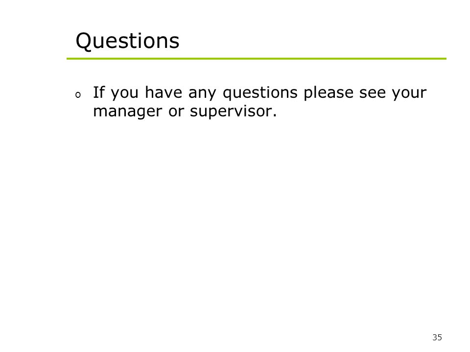 35 Questions o If you have any questions please see your manager or supervisor.
