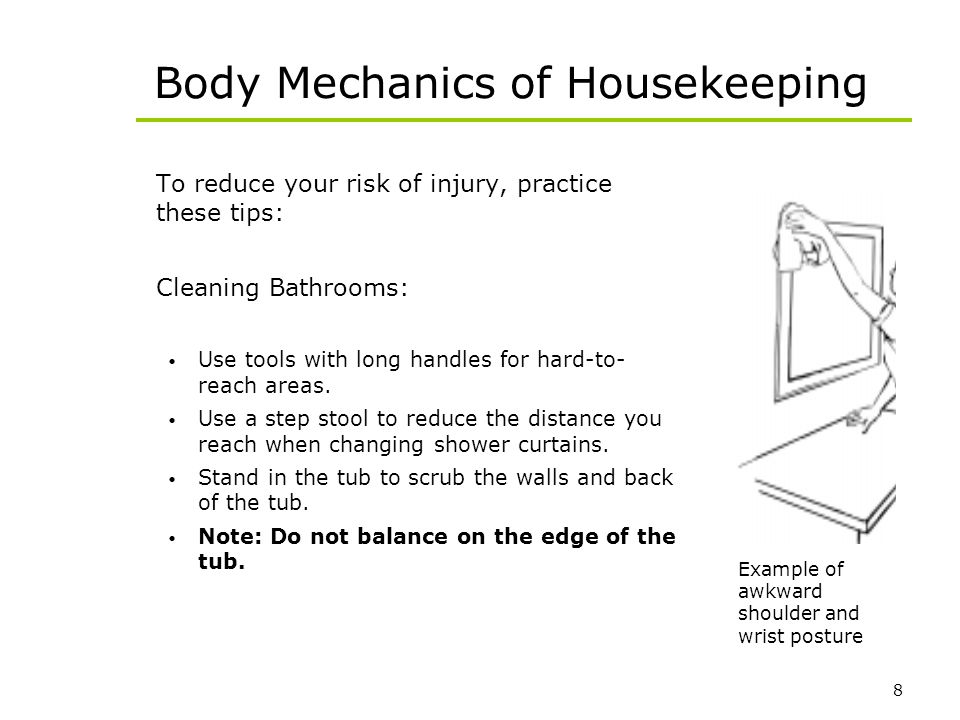 8 Body Mechanics of Housekeeping To reduce your risk of injury, practice these tips: Cleaning Bathrooms: Use tools with long handles for hard-to- reac