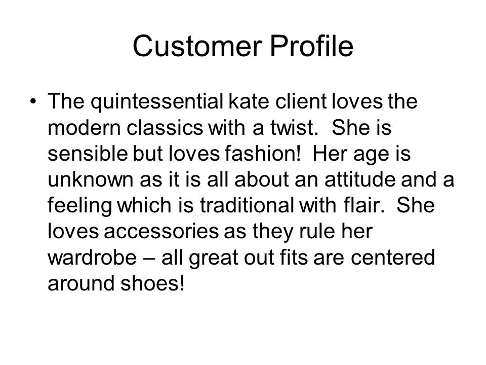 Customer Profile The quintessential kate client loves the modern classics with a twist. She is sensible but loves fashion! Her age is unknown as it is