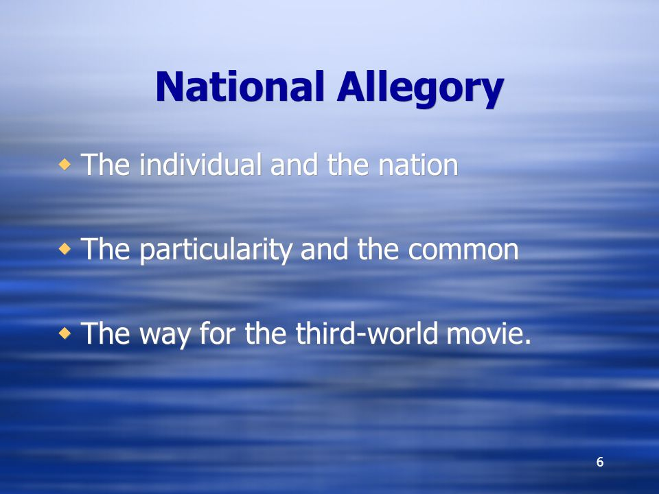 6 National Allegory The individual and the nation The particularity and the common The way for the third-world movie.
