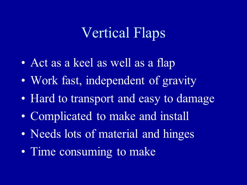 Vertical Flaps Act as a keel as well as a flap Work fast, independent of gravity Hard to transport and easy to damage Complicated to make and install Needs lots of material and hinges Time consuming to make