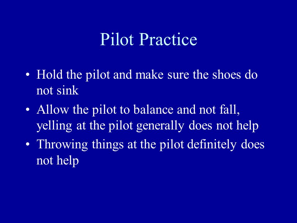 Pilot Practice Hold the pilot and make sure the shoes do not sink Allow the pilot to balance and not fall, yelling at the pilot generally does not help Throwing things at the pilot definitely does not help
