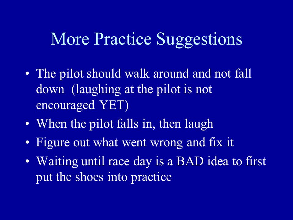 More Practice Suggestions The pilot should walk around and not fall down (laughing at the pilot is not encouraged YET) When the pilot falls in, then laugh Figure out what went wrong and fix it Waiting until race day is a BAD idea to first put the shoes into practice