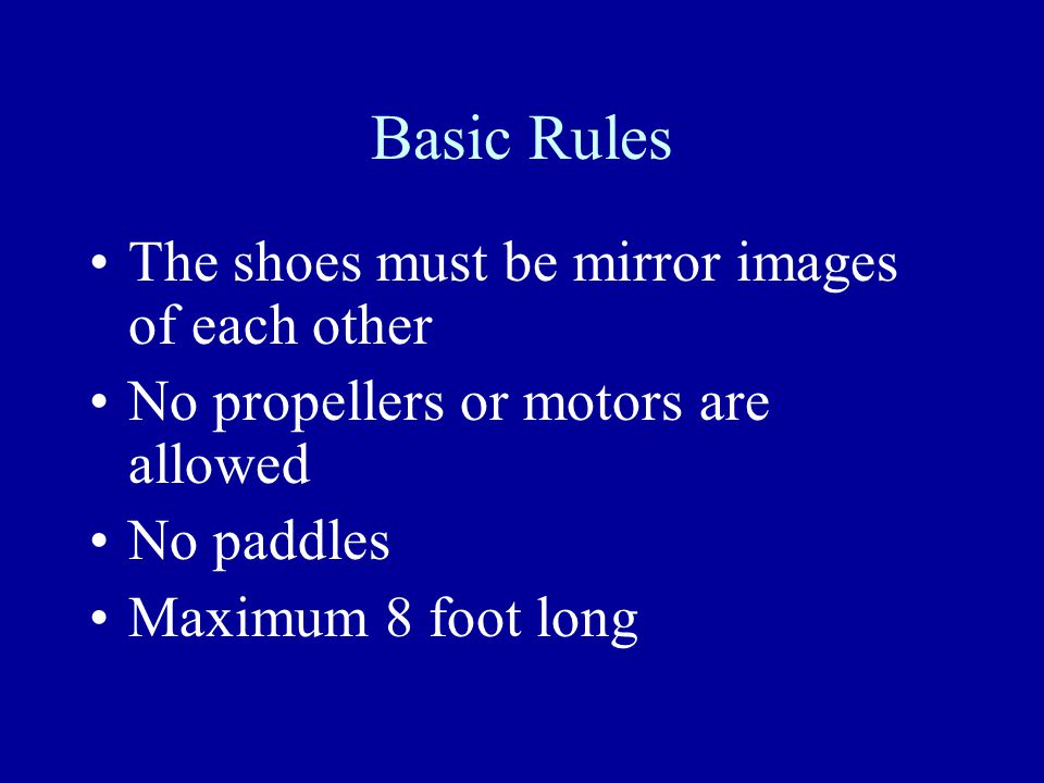 Basic Rules The shoes must be mirror images of each other No propellers or motors are allowed No paddles Maximum 8 foot long
