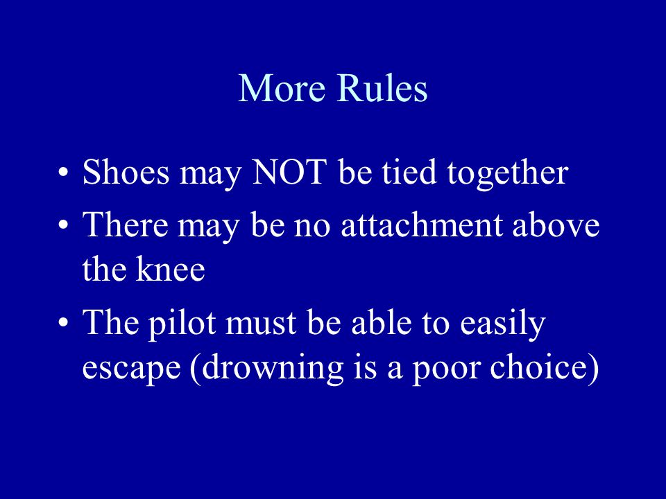 More Rules Shoes may NOT be tied together There may be no attachment above the knee The pilot must be able to easily escape (drowning is a poor choice)