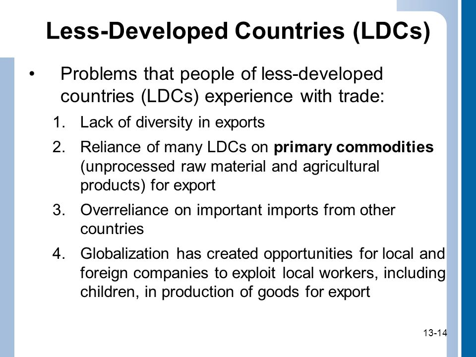 13-14 Less-Developed Countries (LDCs) Problems that people of less-developed countries (LDCs) experience with trade: 1.Lack of diversity in exports 2.Reliance of many LDCs on primary commodities (unprocessed raw material and agricultural products) for export 3.Overreliance on important imports from other countries 4.Globalization has created opportunities for local and foreign companies to exploit local workers, including children, in production of goods for export 13-14