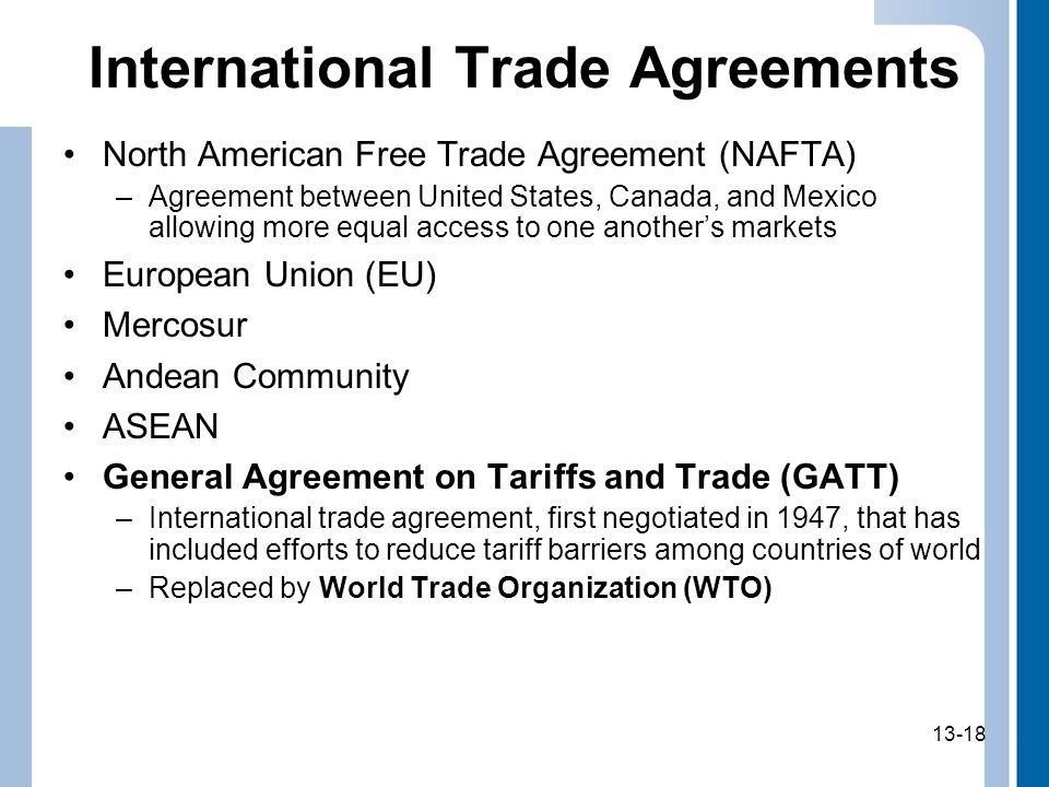 13-18 International Trade Agreements North American Free Trade Agreement (NAFTA) –Agreement between United States, Canada, and Mexico allowing more eq