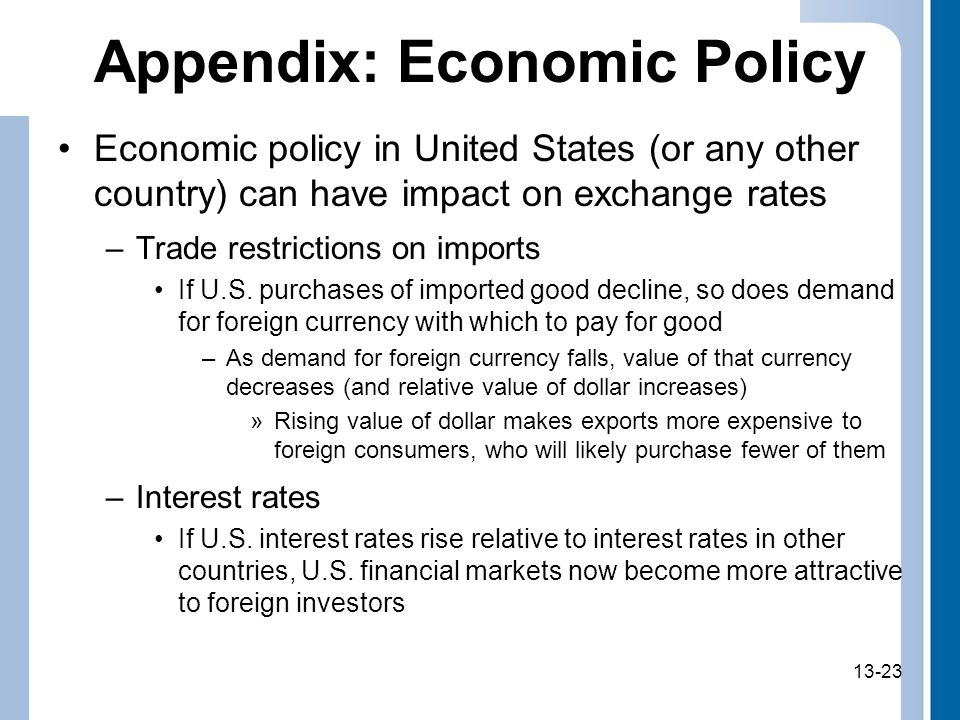 13-23 Appendix: Economic Policy Economic policy in United States (or any other country) can have impact on exchange rates –Trade restrictions on imports If U.S.
