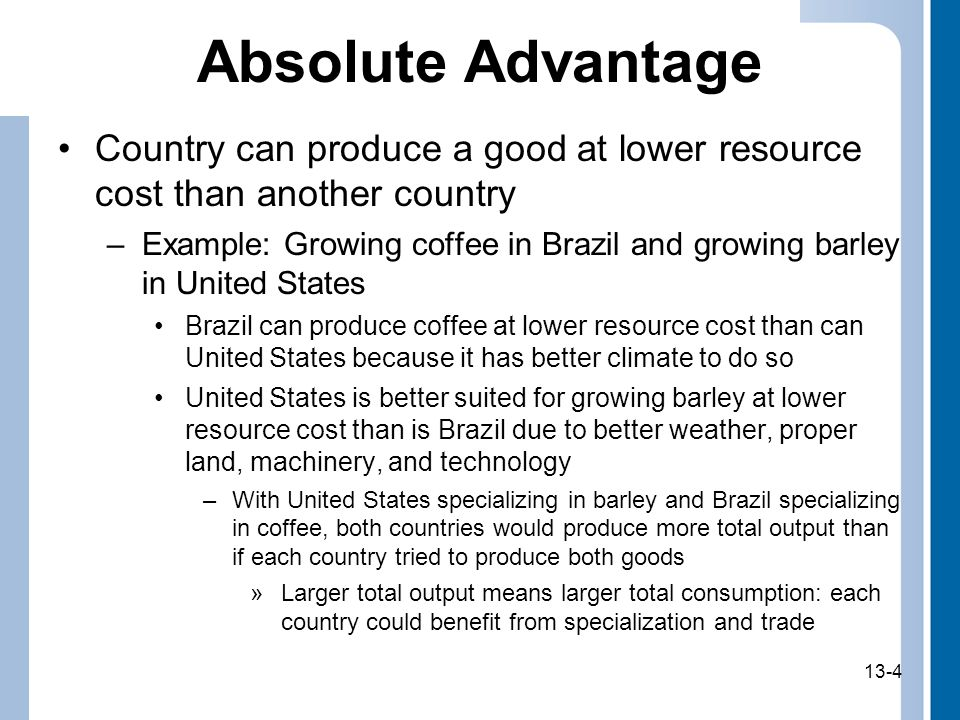13-4 Absolute Advantage Country can produce a good at lower resource cost than another country –Example: Growing coffee in Brazil and growing barley in United States Brazil can produce coffee at lower resource cost than can United States because it has better climate to do so United States is better suited for growing barley at lower resource cost than is Brazil due to better weather, proper land, machinery, and technology –With United States specializing in barley and Brazil specializing in coffee, both countries would produce more total output than if each country tried to produce both goods »Larger total output means larger total consumption: each country could benefit from specialization and trade 13-4