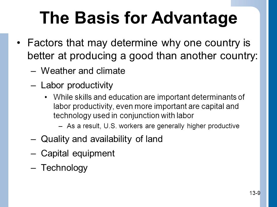 13-9 The Basis for Advantage Factors that may determine why one country is better at producing a good than another country: –Weather and climate –Labor productivity While skills and education are important determinants of labor productivity, even more important are capital and technology used in conjunction with labor –As a result, U.S.