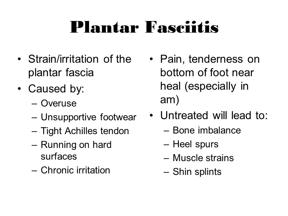 Plantar Fasciitis Strain/irritation of the plantar fascia Caused by: –Overuse –Unsupportive footwear –Tight Achilles tendon –Running on hard surfaces