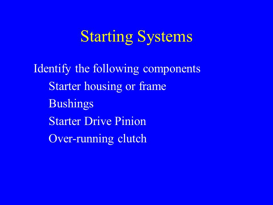 Starting Systems Identify the following components Starter housing or frame Bushings Starter Drive Pinion Over-running clutch