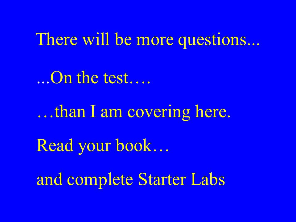 There will be more questions......On the test…. …than I am covering here. Read your book… and complete Starter Labs