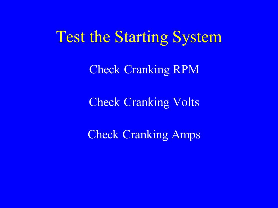 Test the Starting System Check Cranking RPM Check Cranking Volts Check Cranking Amps