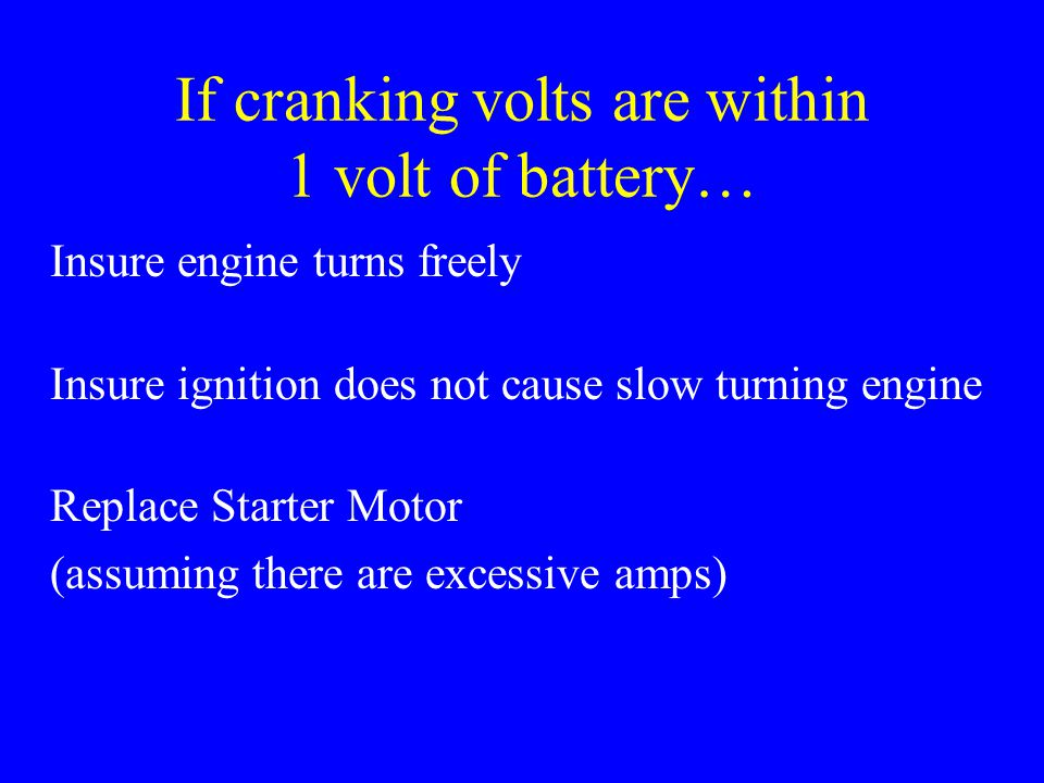 If cranking volts are within 1 volt of battery… Insure engine turns freely Insure ignition does not cause slow turning engine Replace Starter Motor (a