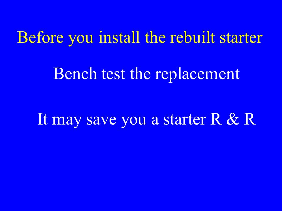 Before you install the rebuilt starter Bench test the replacement It may save you a starter R & R
