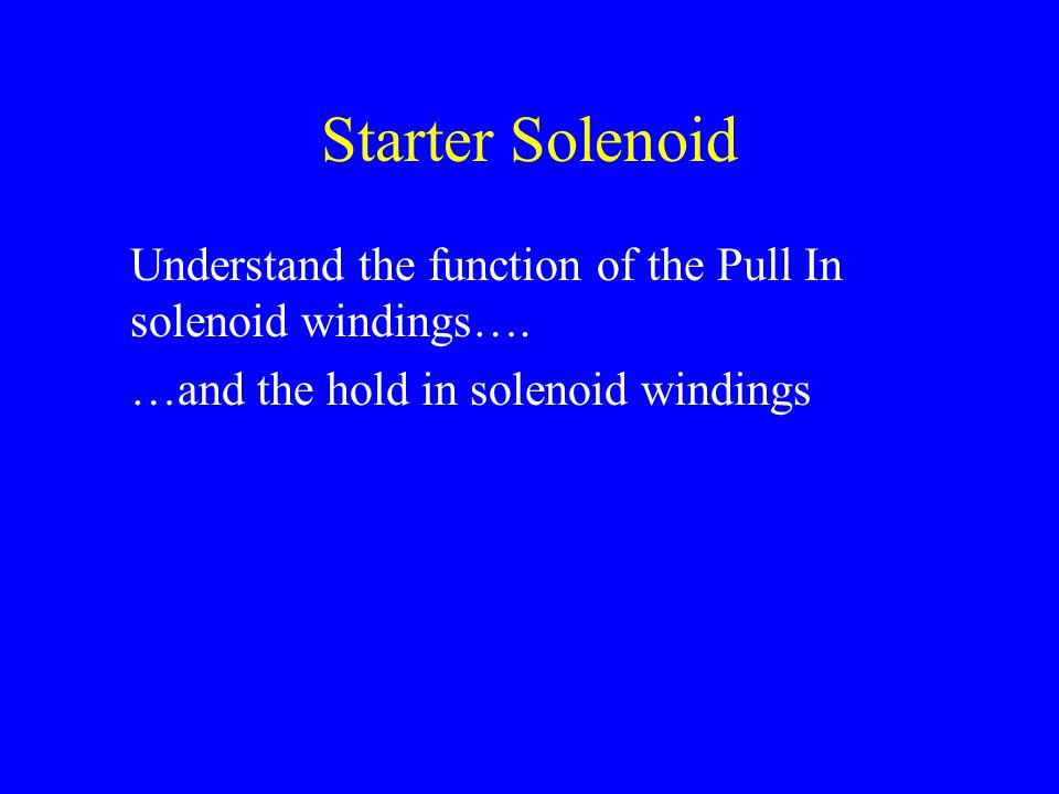 Starter Solenoid Understand the function of the Pull In solenoid windings…. …and the hold in solenoid windings
