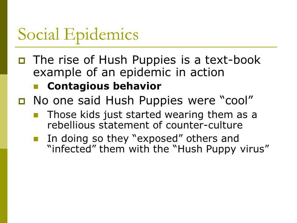 Social Epidemics The rise of Hush Puppies is a text-book example of an epidemic in action Contagious behavior No one said Hush Puppies were cool Those kids just started wearing them as a rebellious statement of counter-culture In doing so they exposed others and infected them with the Hush Puppy virus