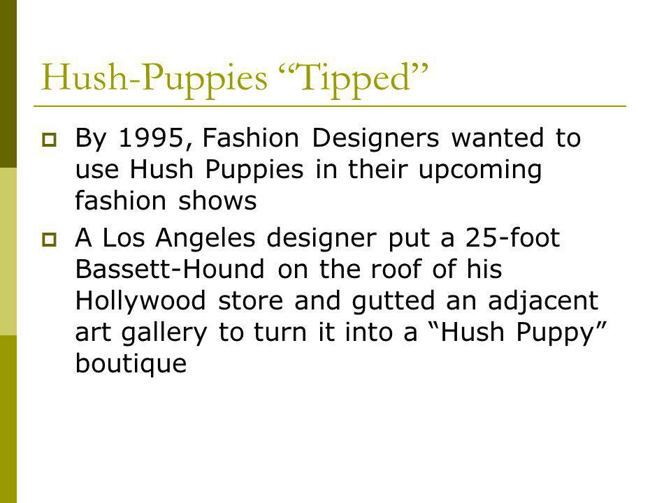Hush-Puppies Tipped By 1995, Fashion Designers wanted to use Hush Puppies in their upcoming fashion shows A Los Angeles designer put a 25-foot Bassett-Hound on the roof of his Hollywood store and gutted an adjacent art gallery to turn it into a Hush Puppy boutique