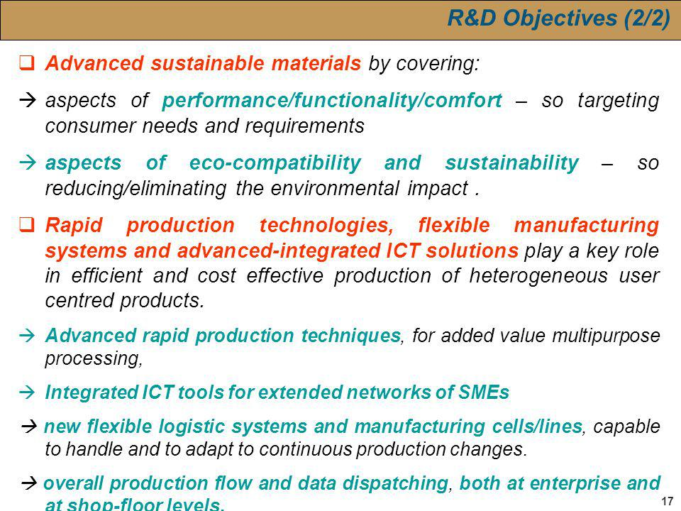 17 R&D Objectives (2/2) Advanced sustainable materials by covering: aspects of performance/functionality/comfort – so targeting consumer needs and requirements aspects of eco-compatibility and sustainability – so reducing/eliminating the environmental impact.