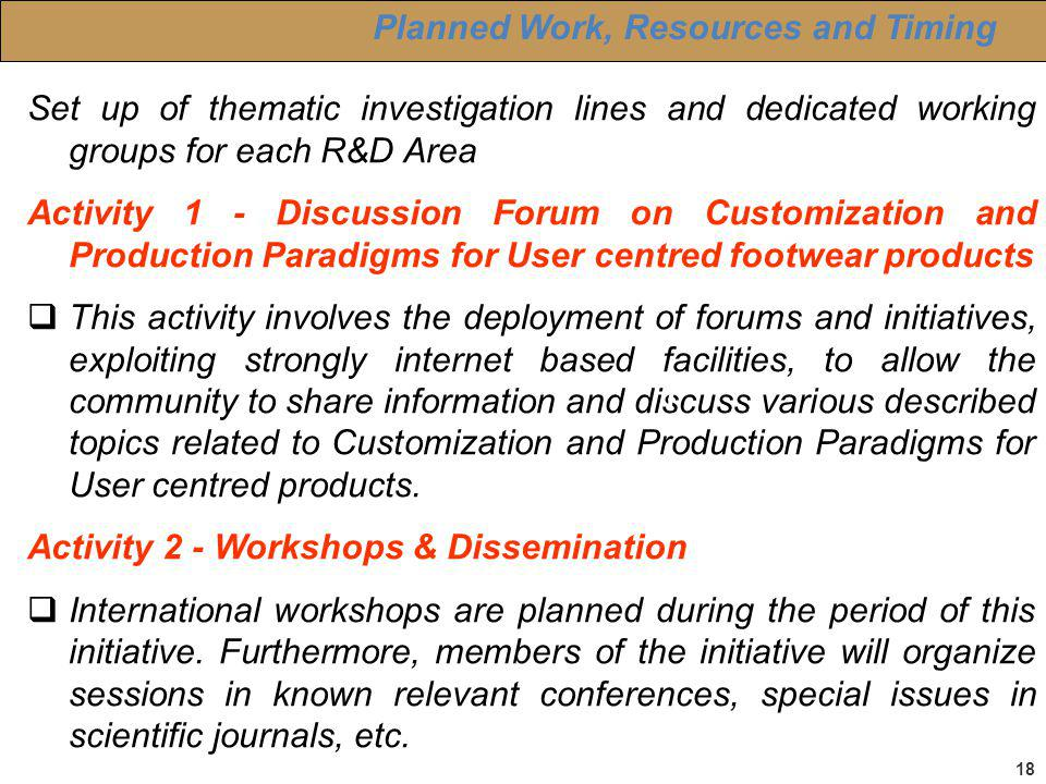 18 Planned Work, Resources and Timing Set up of thematic investigation lines and dedicated working groups for each R&D Area Activity 1 - Discussion Forum on Customization and Production Paradigms for User centred footwear products This activity involves the deployment of forums and initiatives, exploiting strongly internet based facilities, to allow the community to share information and discuss various described topics related to Customization and Production Paradigms for User centred products.