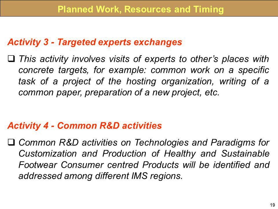 19 Planned Work, Resources and Timing Activity 3 - Targeted experts exchanges This activity involves visits of experts to others places with concrete targets, for example: common work on a specific task of a project of the hosting organization, writing of a common paper, preparation of a new project, etc.