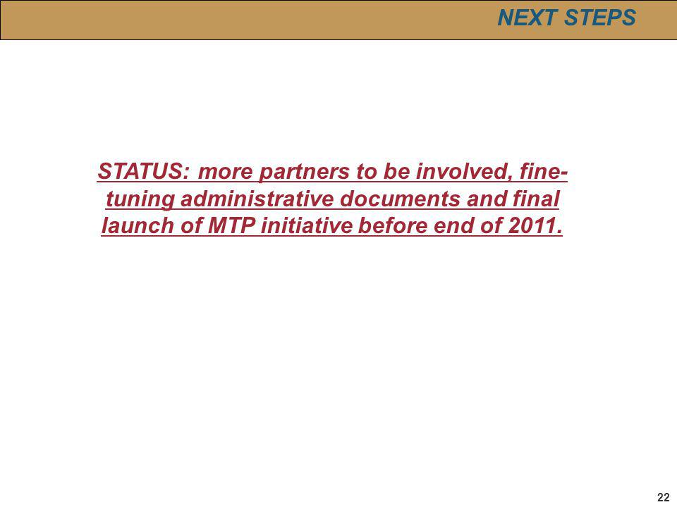 22 STATUS: more partners to be involved, fine- tuning administrative documents and final launch of MTP initiative before end of 2011.