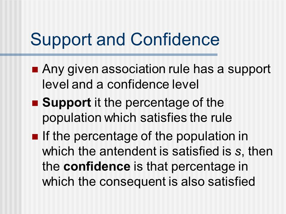 Support and Confidence Any given association rule has a support level and a confidence level Support it the percentage of the population which satisfies the rule If the percentage of the population in which the antendent is satisfied is s, then the confidence is that percentage in which the consequent is also satisfied