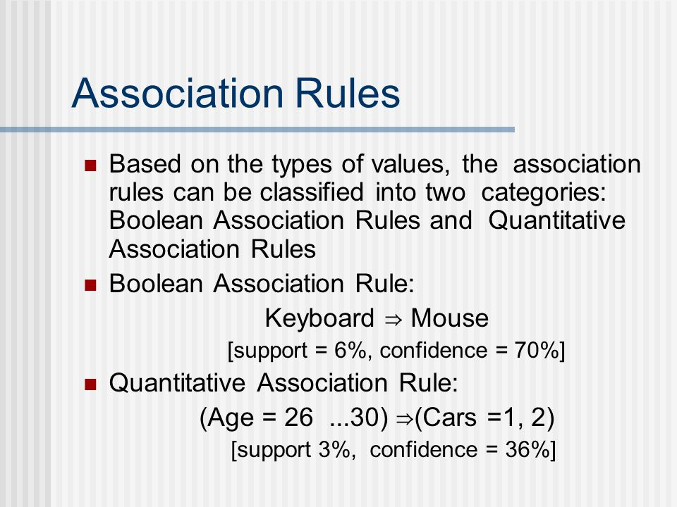 Association Rules Based on the types of values, the association rules can be classified into two categories: Boolean Association Rules and Quantitative Association Rules Boolean Association Rule: Keyboard Mouse [support = 6%, confidence = 70%] Quantitative Association Rule: (Age = 26...30) (Cars =1, 2) [support 3%, confidence = 36%]