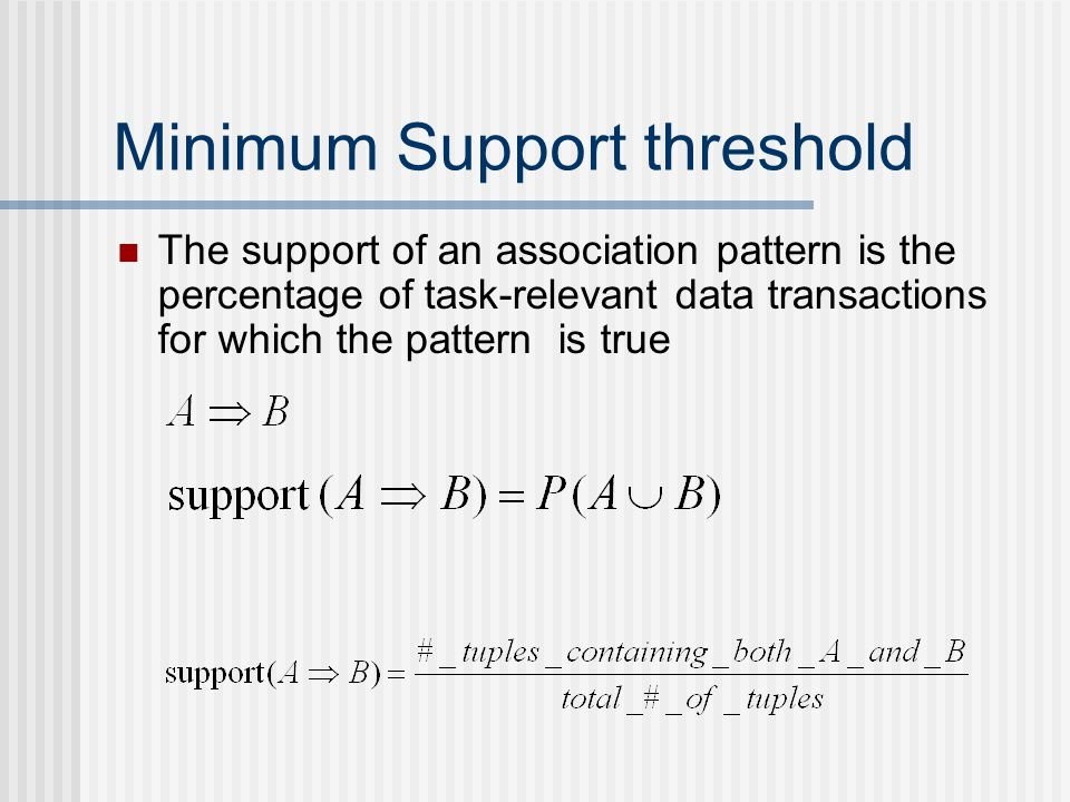 Minimum Support threshold The support of an association pattern is the percentage of task-relevant data transactions for which the pattern is true