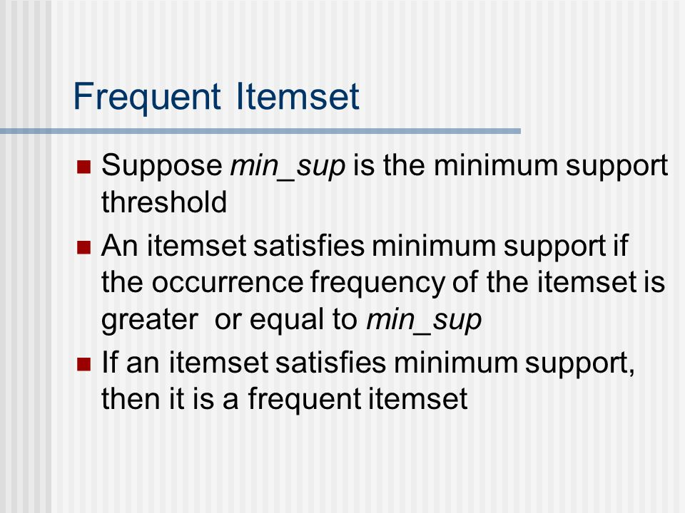 Frequent Itemset Suppose min_sup is the minimum support threshold An itemset satisfies minimum support if the occurrence frequency of the itemset is greater or equal to min_sup If an itemset satisfies minimum support, then it is a frequent itemset