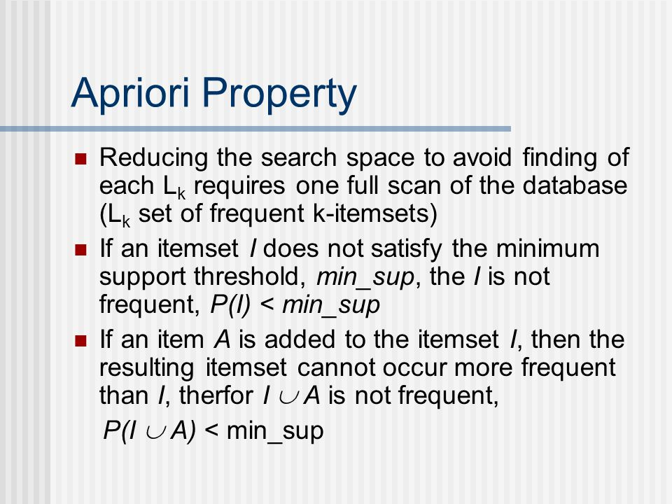 Apriori Property Reducing the search space to avoid finding of each L k requires one full scan of the database (L k set of frequent k-itemsets) If an itemset I does not satisfy the minimum support threshold, min_sup, the I is not frequent, P(I) < min_sup If an item A is added to the itemset I, then the resulting itemset cannot occur more frequent than I, therfor I A is not frequent, P(I A) < min_sup