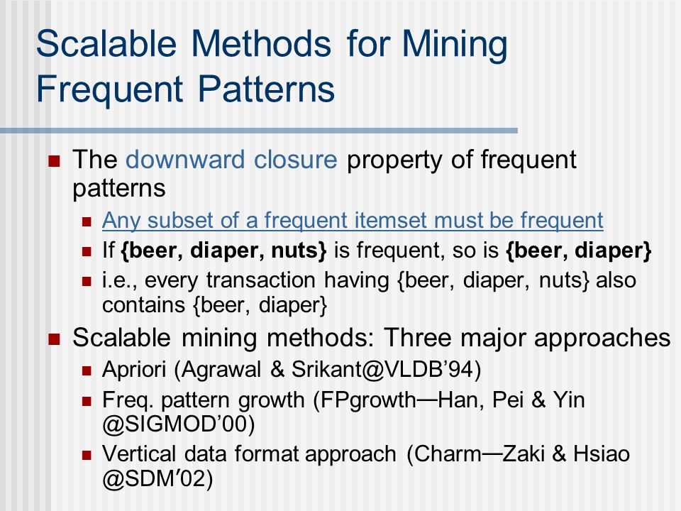 Scalable Methods for Mining Frequent Patterns The downward closure property of frequent patterns Any subset of a frequent itemset must be frequent If {beer, diaper, nuts} is frequent, so is {beer, diaper} i.e., every transaction having {beer, diaper, nuts} also contains {beer, diaper} Scalable mining methods: Three major approaches Apriori (Agrawal & Srikant@VLDB94) Freq.