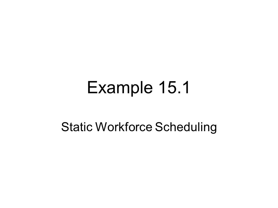 Example 15.1 Static Workforce Scheduling