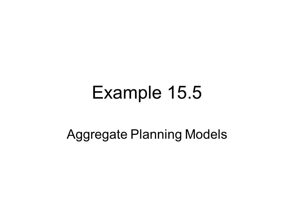 Example 15.5 Aggregate Planning Models