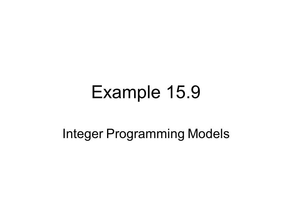 Example 15.9 Integer Programming Models