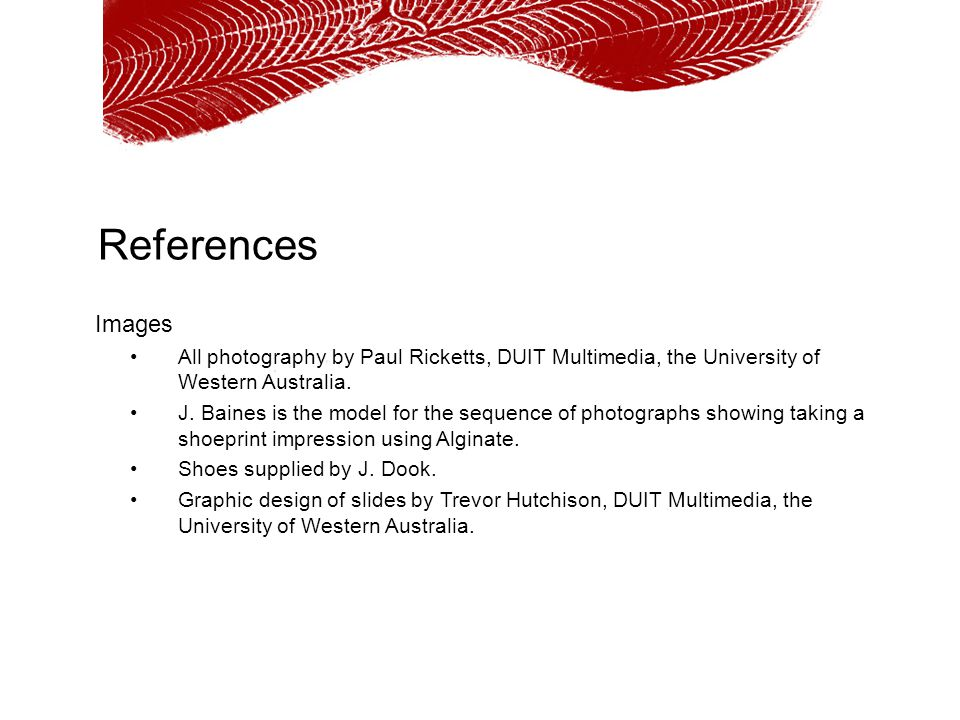 References Images All photography by Paul Ricketts, DUIT Multimedia, the University of Western Australia. J. Baines is the model for the sequence of p