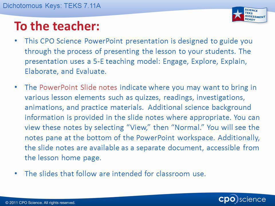 Dichotomous Keys: TEKS 7.11A To the teacher: This CPO Science PowerPoint presentation is designed to guide you through the process of presenting the l