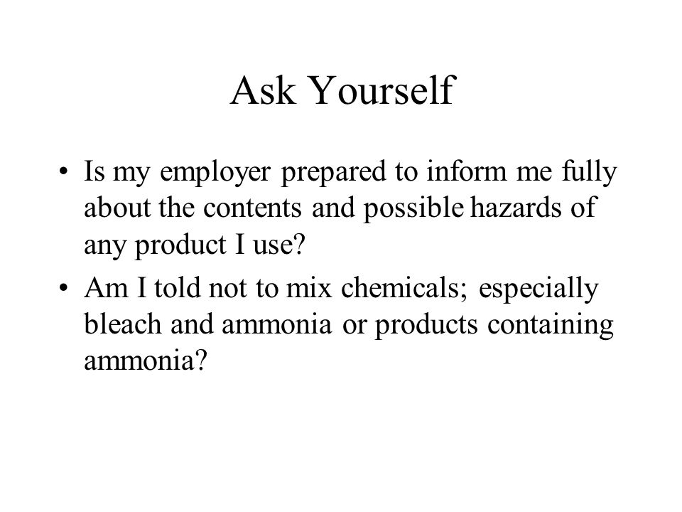 Ask Yourself Is my employer prepared to inform me fully about the contents and possible hazards of any product I use.