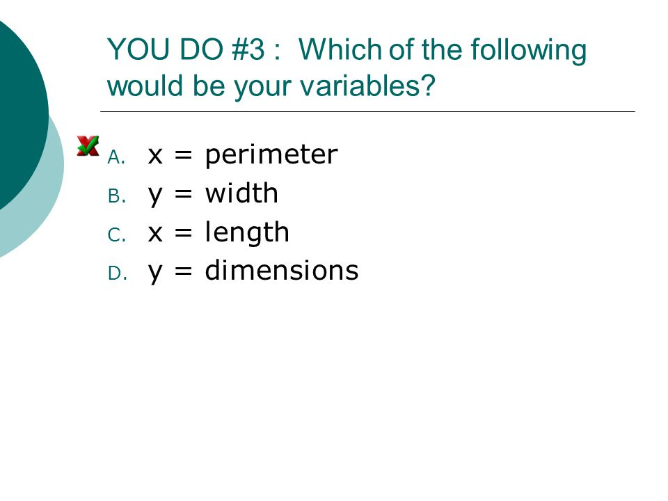 YOU DO #3 : Which of the following would be your variables? A. x = perimeter B. y = width C. x = length D. y = dimensions