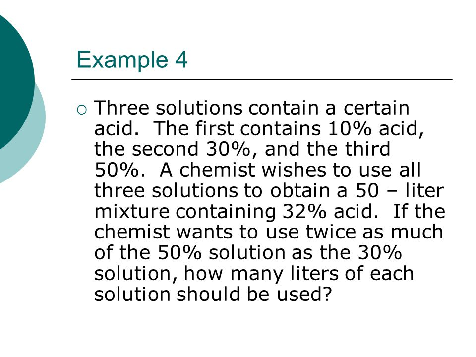 Example 4 Three solutions contain a certain acid. The first contains 10% acid, the second 30%, and the third 50%. A chemist wishes to use all three so